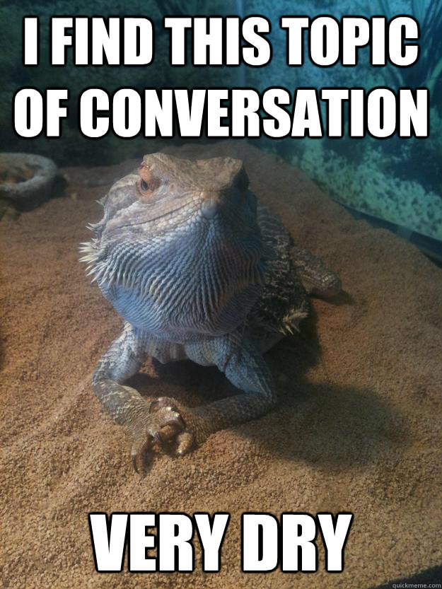 I find this topic of conversation Very dry - I find this topic of conversation Very dry  Disinterested Derek