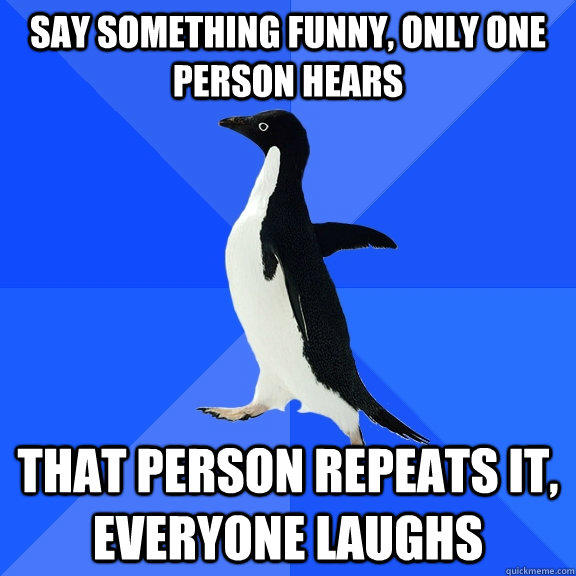 Say something funny, only one person hears that person repeats it, everyone laughs - Say something funny, only one person hears that person repeats it, everyone laughs  Socially Awkward Penguin