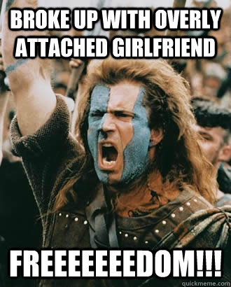 Broke up with overly attached girlfriend FREEEEEEEDOM!!! - Broke up with overly attached girlfriend FREEEEEEEDOM!!!  braveheart freedom