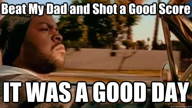 Beat My Dad and Shot a Good Score IT WAS A GOOD DAY - Beat My Dad and Shot a Good Score IT WAS A GOOD DAY  It was a good day