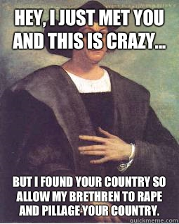Hey, I just met you and this is crazy... But I found your country so allow my brethren to rape and pillage your country.   Christopher Columbus