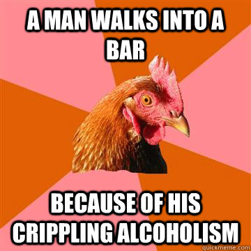 A man walks into a bar Because of his crippling alcoholism - A man walks into a bar Because of his crippling alcoholism  Anti-Joke Chicken