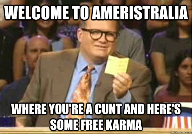 Welcome to Ameristralia Where you're a cunt and here's some free karma - Welcome to Ameristralia Where you're a cunt and here's some free karma  Welcome to