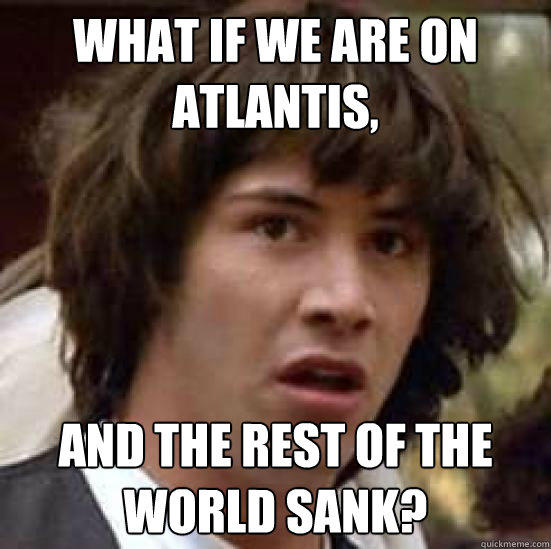 What if we are on Atlantis, and the rest of the world sank? - What if we are on Atlantis, and the rest of the world sank?  conspiracy keanu