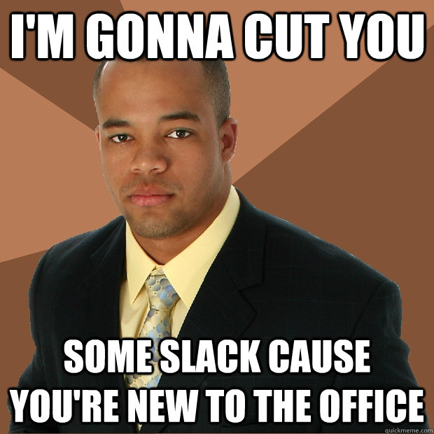 I'm gonna cut you some slack cause you're new to the office - I'm gonna cut you some slack cause you're new to the office  Successful Black Man