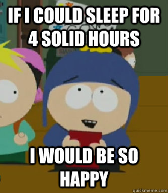 if i could sleep for 4 solid hours I would be so happy - if i could sleep for 4 solid hours I would be so happy  Craig - I would be so happy