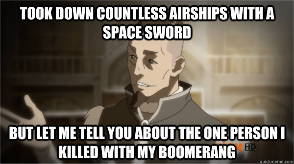 Took down countless airships with a space sword but let me tell you about the one person I killed with my boomerang  Councilman Sokka