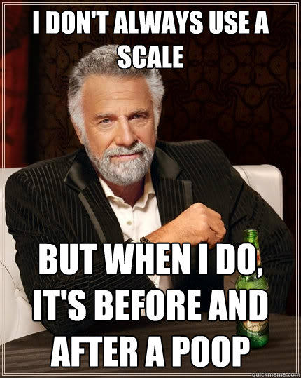 I don't always use a scale But when i do, it's before and after a poop Caption 3 goes here - I don't always use a scale But when i do, it's before and after a poop Caption 3 goes here  The Most Interesting Man In The World