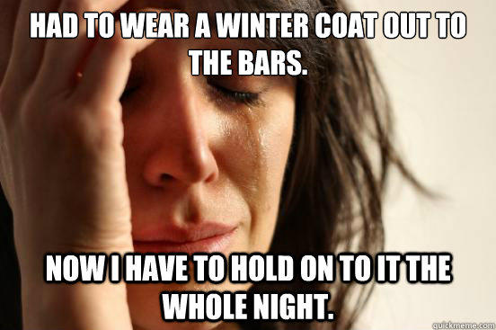 Had to wear a winter coat out to the bars. Now I have to hold on to it the whole night.  First World Problems