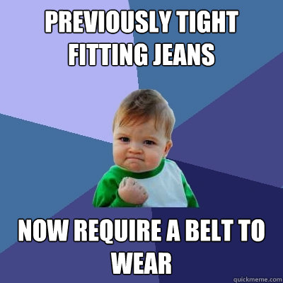 Previously tight fitting jeans now require a belt to wear - Previously tight fitting jeans now require a belt to wear  Success Kid