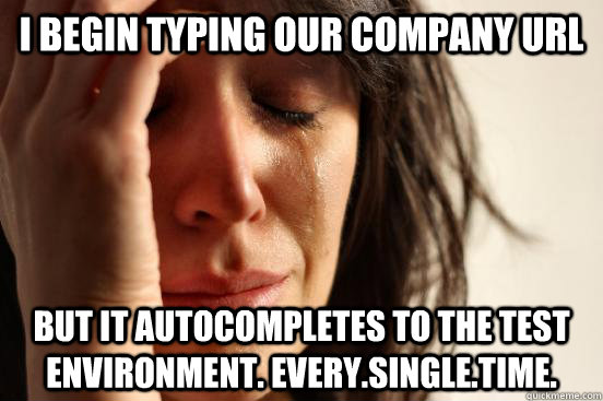 I begin typing our company url but it autocompletes to the test environment. Every.Single.Time. - I begin typing our company url but it autocompletes to the test environment. Every.Single.Time.  First World Problems