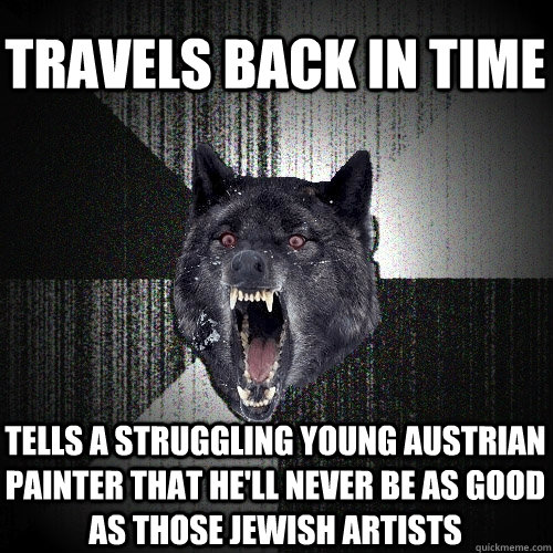 Travels back in time tells a struggling young austrian painter that he'll never be as good as those jewish artists - Travels back in time tells a struggling young austrian painter that he'll never be as good as those jewish artists  Insanity Wolf
