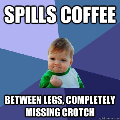 Spills Coffee Between legs, completely missing crotch - Spills Coffee Between legs, completely missing crotch  Success Kid