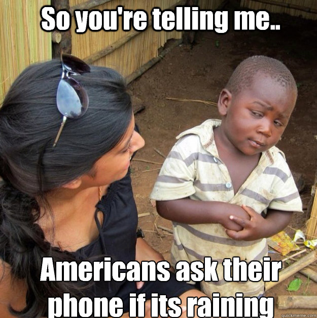 So you're telling me.. Americans ask their phone if its raining