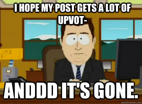 I hope my post gets a lot of upvot- anddd it's gone.
