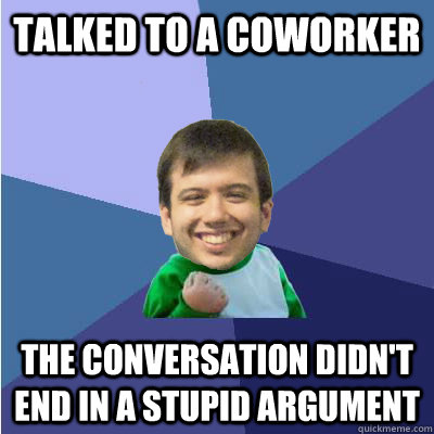 Talked to a coworker the conversation didn't end in a stupid argument - Talked to a coworker the conversation didn't end in a stupid argument  Successful Hipster Analyst