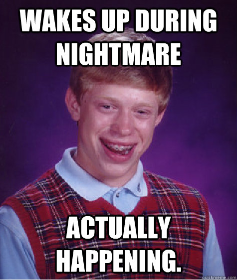 Wakes up during nightmare Actually happening. - Wakes up during nightmare Actually happening.  Bad Luck Brian