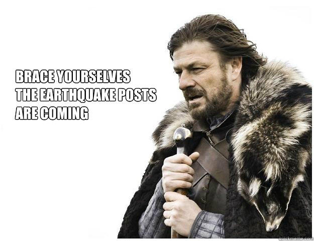 Brace yourselves the Earthquake posts  are coming  Imminent Ned