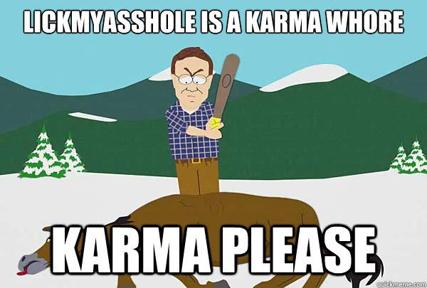 LickMyAsshole is a karma whore Karma please