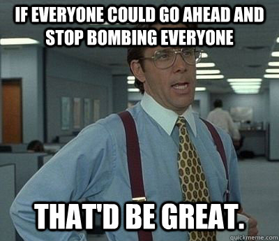 If everyone could go ahead and stop bombing everyone That'd be great. - If everyone could go ahead and stop bombing everyone That'd be great.  Misc