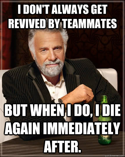 I Don't always get revived by teammates but when I do, i die again immediately after. - I Don't always get revived by teammates but when I do, i die again immediately after.  The Most Interesting Man In The World