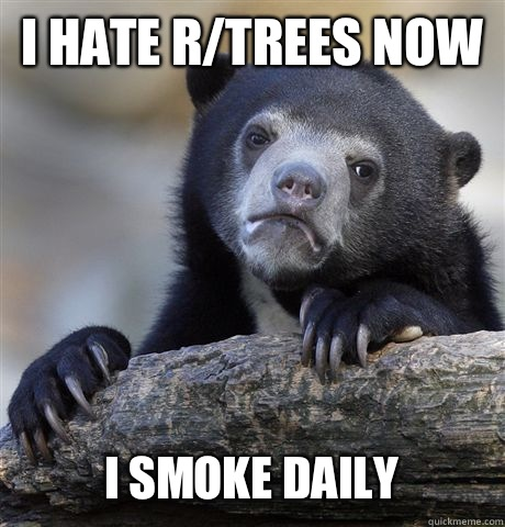 I HATE R/TREES NOW I SMOKE DAILY - I HATE R/TREES NOW I SMOKE DAILY  Confession Bear