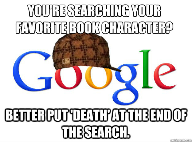 You're searching your favorite book character?  better put 'death' at the end of the search. - You're searching your favorite book character?  better put 'death' at the end of the search.  Scumbag Google