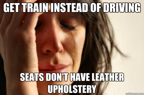 get train instead of driving seats don't have leather upholstery - get train instead of driving seats don't have leather upholstery  First World Problems