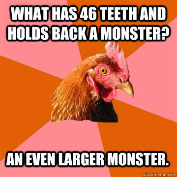 what has 46 teeth and holds back a monster? an even larger monster. - what has 46 teeth and holds back a monster? an even larger monster.  Anti-Joke Chicken