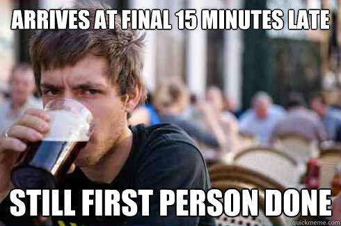 Arrives at final 15 minutes late still first person done - Arrives at final 15 minutes late still first person done  Lazy College Senior