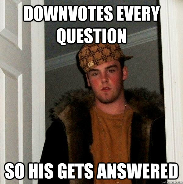 Downvotes every question So his gets answered  - Downvotes every question So his gets answered   Scumbag Steve