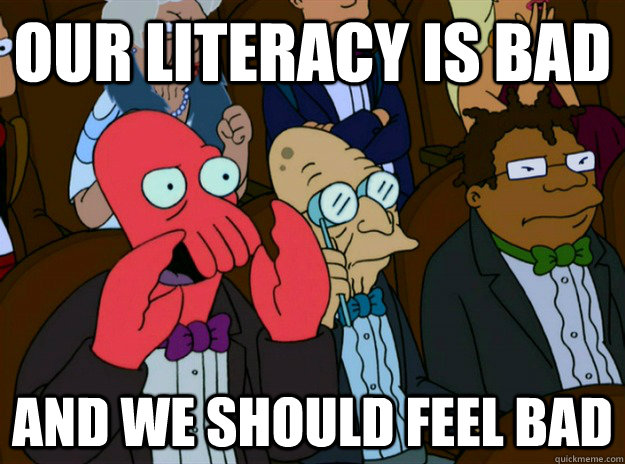Our literacy is bad AND we SHOULD FEEL bad - Our literacy is bad AND we SHOULD FEEL bad  Zoidberg you should feel bad