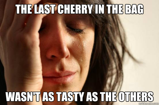 the last cherry in the bag wasn't as tasty as the others - the last cherry in the bag wasn't as tasty as the others  First World Problems