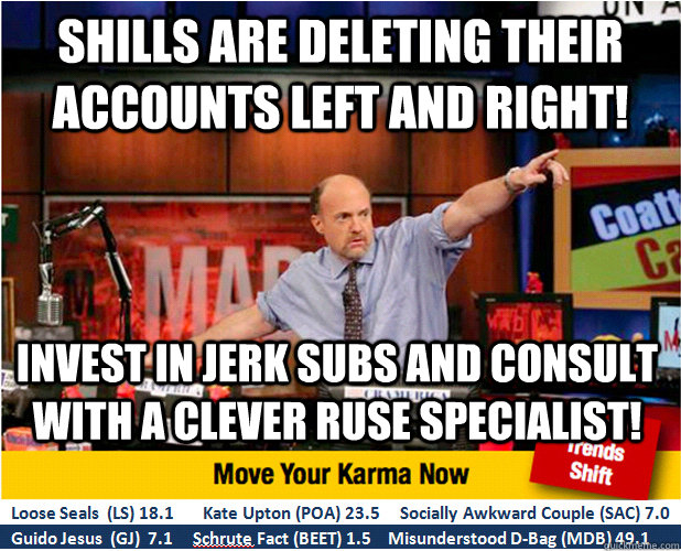 shills are deleting their accounts left and right! invest in jerk subs and consult with a clever ruse specialist! - shills are deleting their accounts left and right! invest in jerk subs and consult with a clever ruse specialist!  Jim Kramer with updated ticker