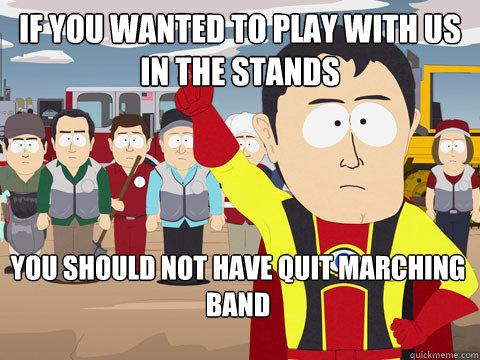 if you wanted to play with us in the stands you should not have quit marching band - if you wanted to play with us in the stands you should not have quit marching band  Misc