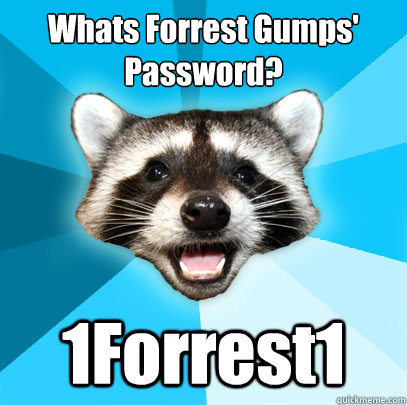 Whats Forrest Gumps' Password?  1Forrest1 - Whats Forrest Gumps' Password?  1Forrest1  Lame Pun Coon
