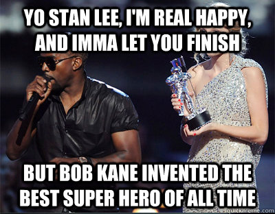 Yo Stan Lee, I'm real happy, and Imma let you finish But Bob Kane invented the best super hero of all time - Yo Stan Lee, I'm real happy, and Imma let you finish But Bob Kane invented the best super hero of all time  Imma let you finish