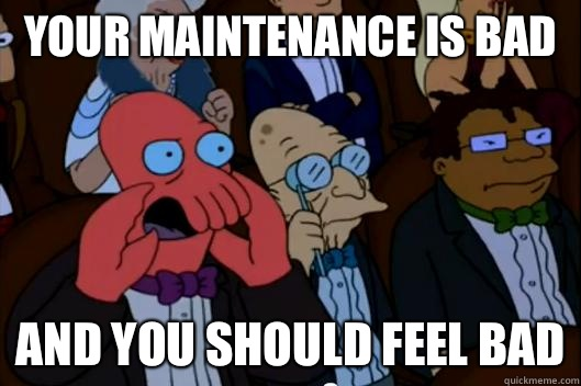 Your maintenance is bad  AND YOU SHOULD FEEL BAD
