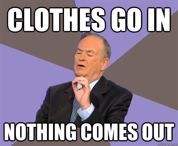 Clothes go in Nothing comes out  Bill O Reilly