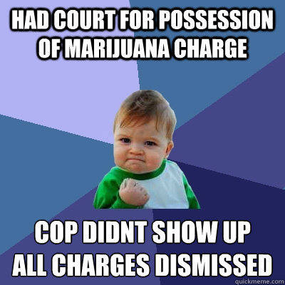 Had court for possession of marijuana charge Cop didnt show up all charges dismissed - Had court for possession of marijuana charge Cop didnt show up all charges dismissed  Success Kid