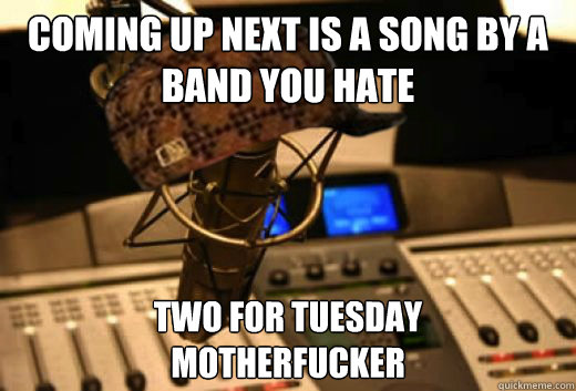 coming up next is a song by a band you hate two for tuesday motherfucker - coming up next is a song by a band you hate two for tuesday motherfucker  scumbag radio station
