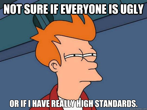 not sure if everyone is ugly or if i have really high standards. - not sure if everyone is ugly or if i have really high standards.  Futurama Fry