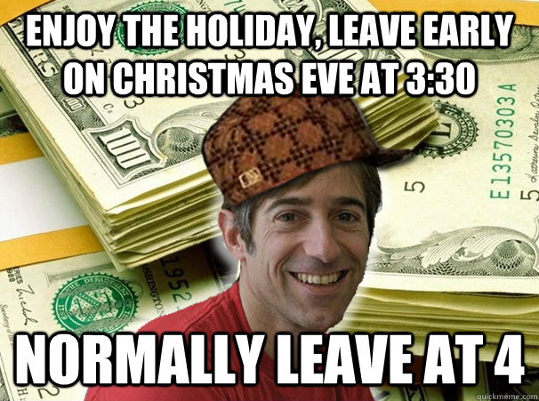 Enjoy the holiday, leave early on christmas eve at 3:30 normally leave at 4