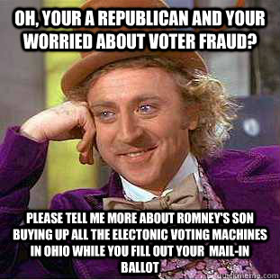 oh, your a republican and your worried about voter fraud? please tell me more about romney's son buying up all the electonic voting machines in ohio while you fill out your  mail-in ballot   Condescending Wonka