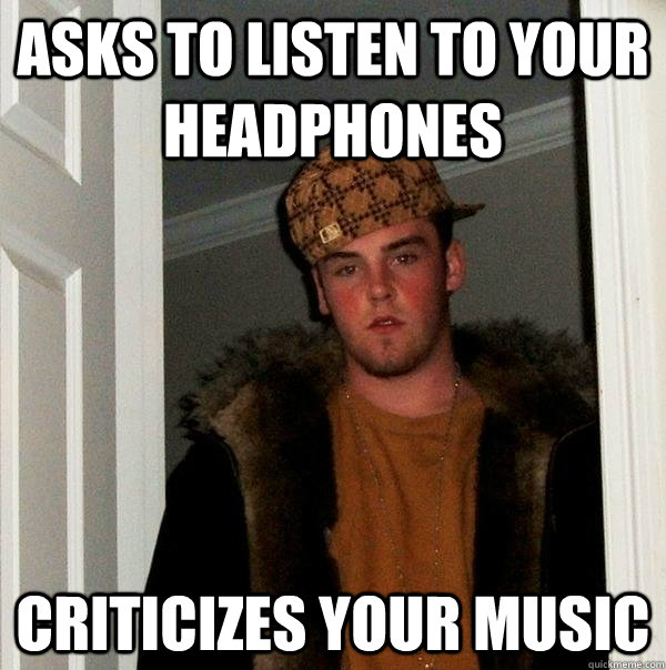 Asks to listen to your headphones criticizes your music - Asks to listen to your headphones criticizes your music  Scumbag Steve