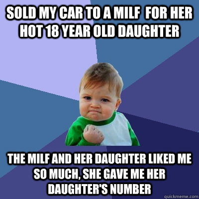 sold my car to a MILF  for her hot 18 year old daughter The MILF and her daughter liked me so much, she gave me her daughter's number - sold my car to a MILF  for her hot 18 year old daughter The MILF and her daughter liked me so much, she gave me her daughter's number  Success Kid