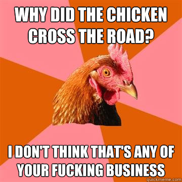 Why did the chicken cross the road? I don't think that's any of your fucking business - Why did the chicken cross the road? I don't think that's any of your fucking business  Anti-Joke Chicken