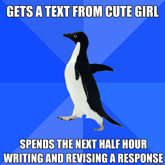 gets a text from cute girl spends the next half hour writing and revising a response - gets a text from cute girl spends the next half hour writing and revising a response  Socially Awkward Penguin