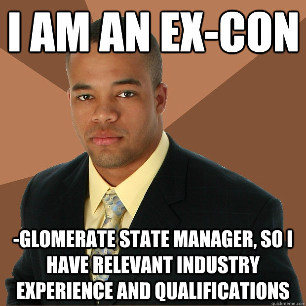 I am an ex-con -glomerate state manager, so I have relevant industry experience and qualifications - I am an ex-con -glomerate state manager, so I have relevant industry experience and qualifications  Successful Black Man
