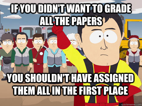 if you didn't want to grade all the papers you shouldn't have assigned them all in the first place - if you didn't want to grade all the papers you shouldn't have assigned them all in the first place  Captain Hindsight